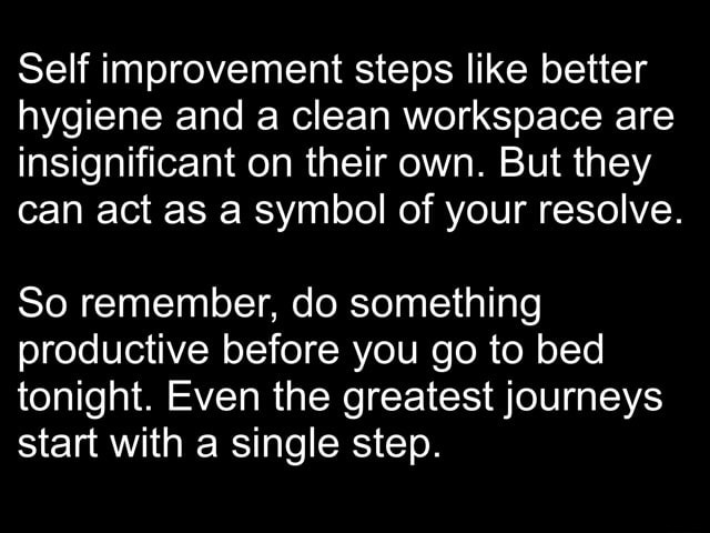 Self improvement steps like better hygiene and a clean workspace are insignificant on their own. But they can act as a symbol of your resolve. So remember, do something productive before you go to bed tonight. Even the greatest journeys start with a single step meme