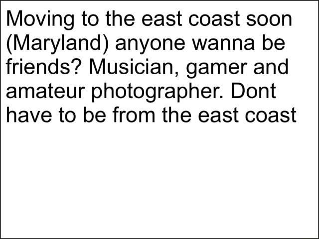 Moving to the east coast soon Maryland anyone wanna be friends Musician, gamer and amateur photographer. Dont have to be from the east coast memes