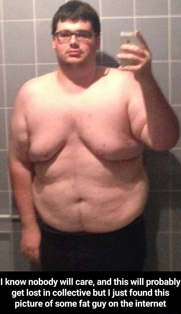 Know nobody will care, and this will probably get lost in collective but I just found this picture of some fat guy on the internet  I know nobody will care, and this will probably get lost in collective but I just found this picture of some fat guy on the internet memes