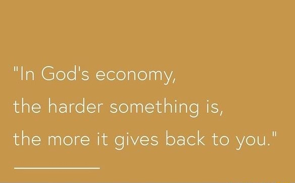 In God's economy, the harder something is, the more it gives back to you. meme