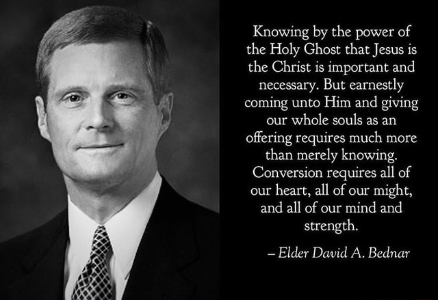 Knowing by the power of the Holy Ghost that Jesus is the Christ is important and necessary. But earnestly coming unto Him and giving our whole souls as an offering requires much more than merely knowing. Conversion requires all of our heart, all of our might, and all of our mind and strength.  Elder David A. Bednar meme