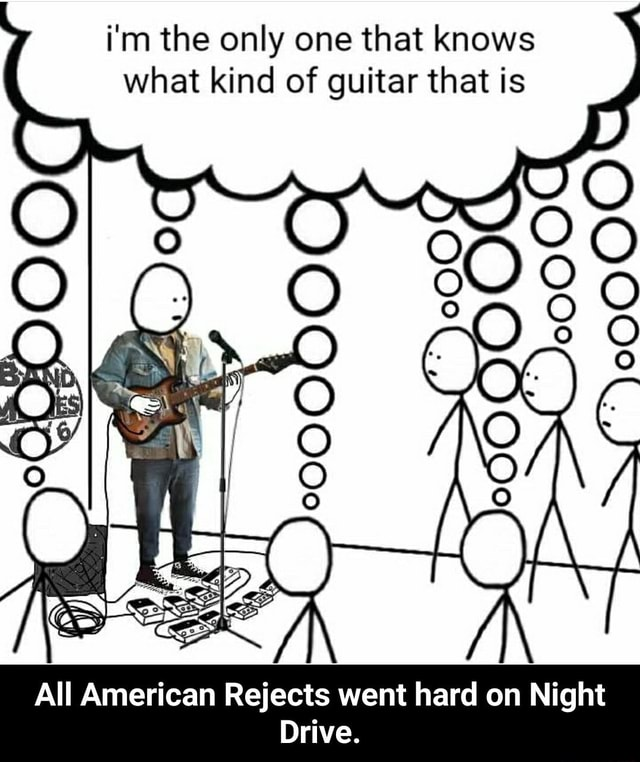 I'm the only one that knows what kind of guitar that is All American Rejects went hard on Night Drive.  All American Rejects went hard on Night Drive meme