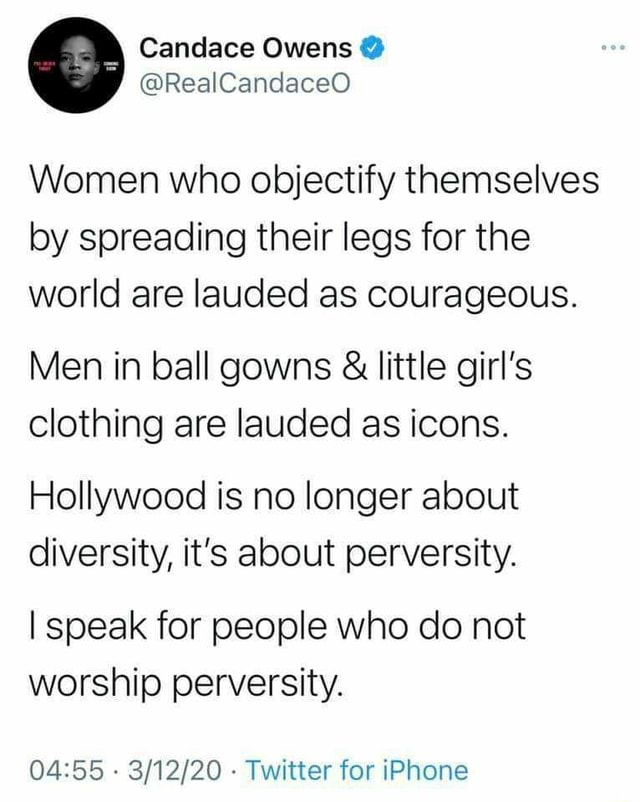 Candace Owens Women who objectify themselves by spreading their legs for the world are lauded as courageous. Men in ball gowns  and  little girl's clothing are lauded as icons. Hollywood is no longer about diversity, it's about perversity. I speak for people who do not worship perversity.   Twitter for iPhone memes