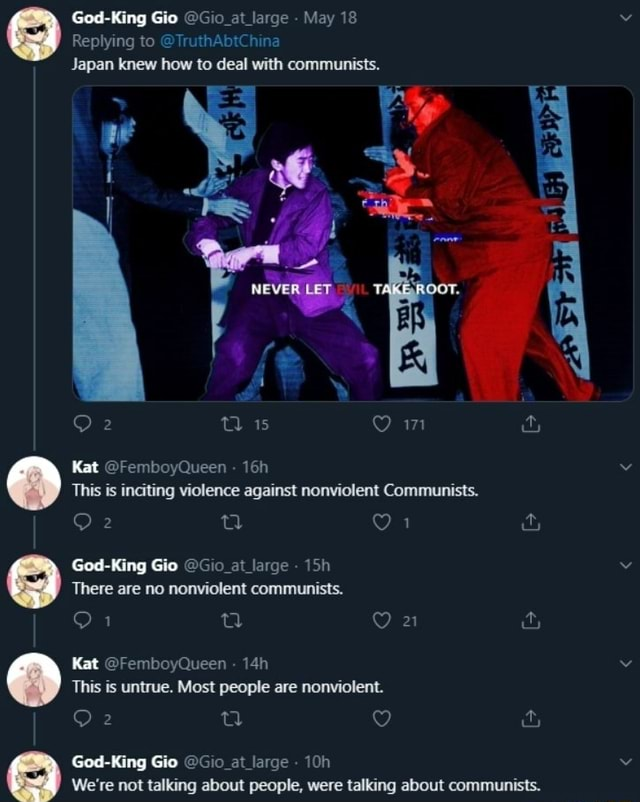 God King Gio at large May 18 Replying to TruthAbtChina Japan knew how to deal with communists. NEVER LET TH OOT. 15 Kat FemboyQueen  This is inciting violence against nonviolent Communists. Or Ged King Gio large at There are no nonviolent communists. On cy Kat FemboyQueen  This is untrue. Most people are nonviolent. God King Gio at large We're not talking about people, were talking about communists meme