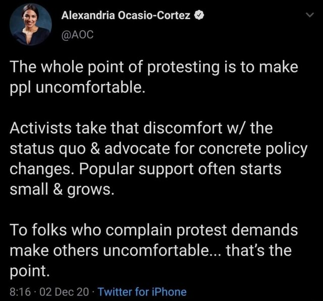 Alexandria Ocasio Cortez The whole point of protesting is to make ppl uncomfortable. Activists take that discomfort w the status quo and advocate for concrete policy changes. Popular support often starts small and grows. To folks who complain protest demands make others uncomfortable that's the point. 02 Dec 20 Twitter for iPhone memes