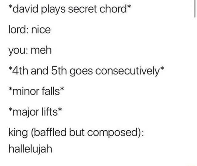 *david plays secret chord* lord nice you meh *Ath and Sth goes consecutively* *minor falls* *major lifts* king baffled but composed hallelujah memes