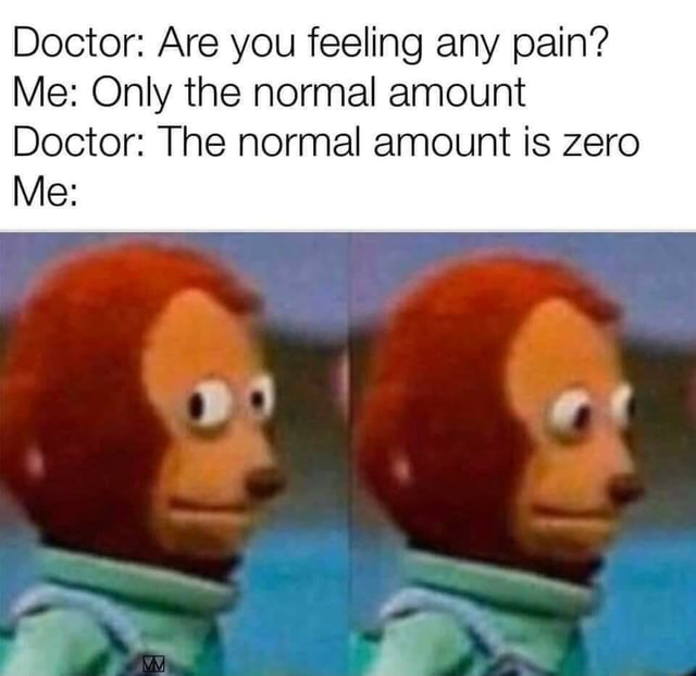 Doctor Are you feeling any pain Me Only the normal amount Doctor The normal amount is zero Me oe meme