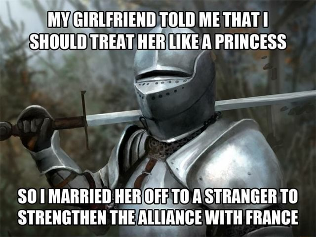 MY GIRLFRIEND TOLD ME THAT SHOULD TREAT HER LIKE A PRINCESS 50 MARRIED HER OFF TO A STRANGER TO STRENGTHEN THE ALLIANCE WITH FRANCE memes