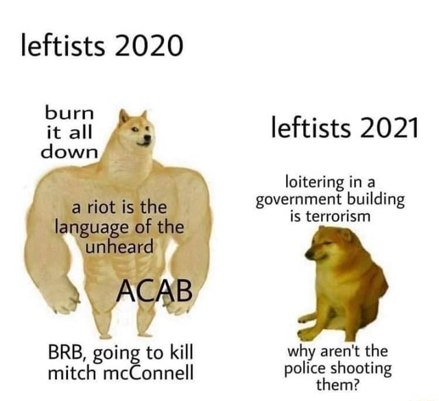 Leftists 2020 burn la ge of the it all leftists 2021 down loitering in a government building is terrorism BRB, going to kill why aren't the mitch mcConnell police shooting them memes