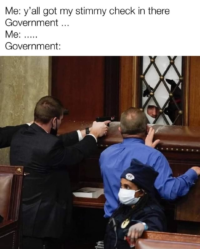 Me y'all got my stimmy check in there Government Me Government memes