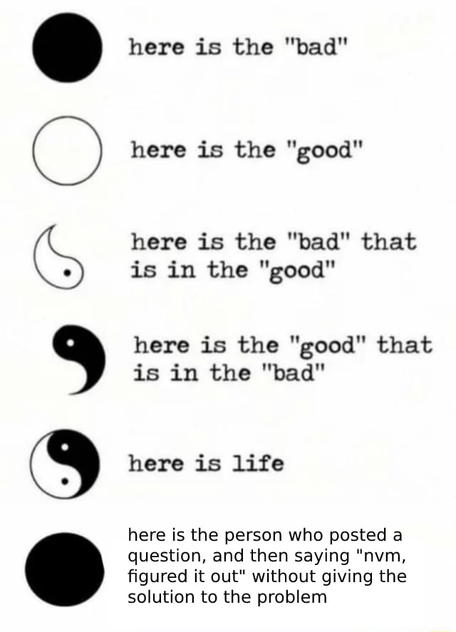 Here is the bad here is the good here is the bad that is in the good here is the good that is in the bad here is life here is the person who posted a question, and then saying nvm, figured it out without giving the solution to the problem memes