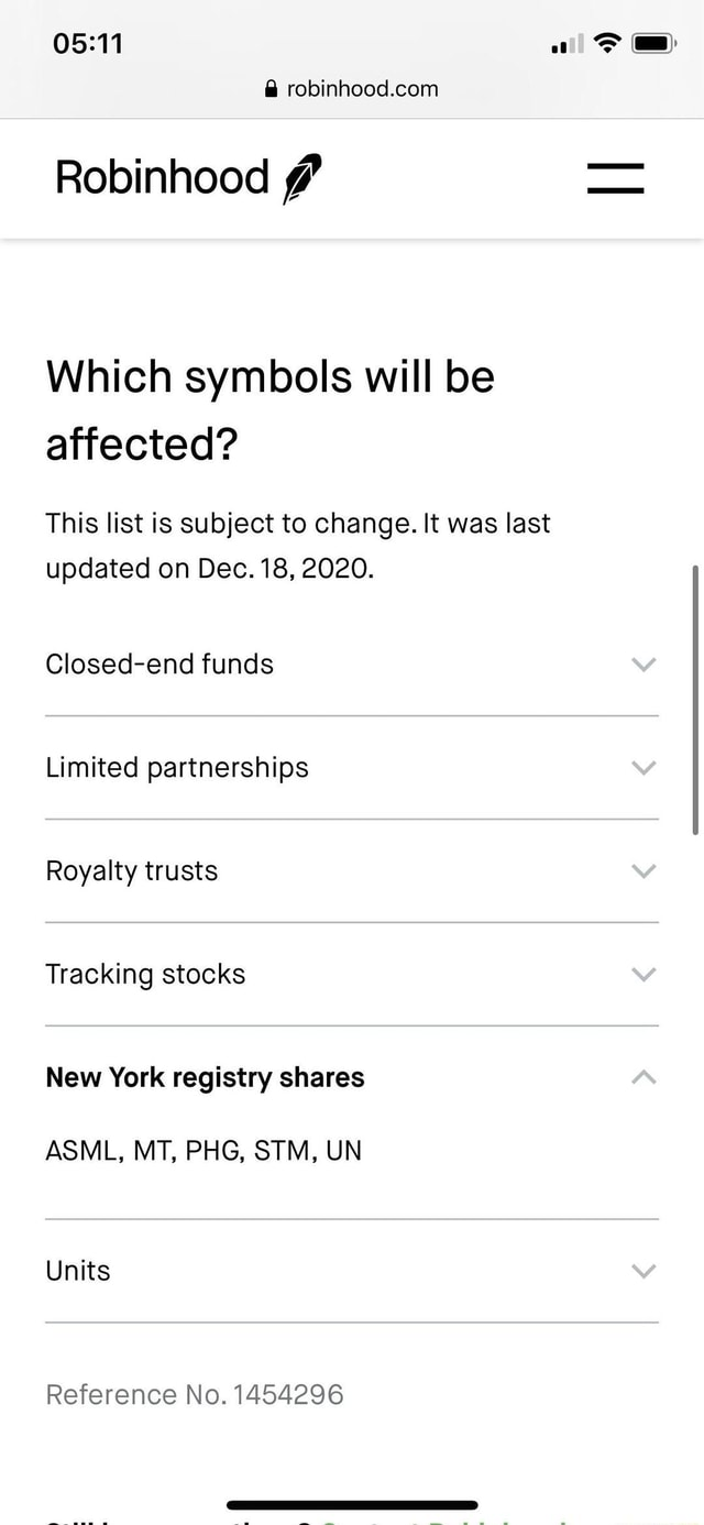 Robinhood Which symbols will be affected This list is subject to change. It was last updated on Dec. 18, 2020. Closed end funds Limited partnerships Royalty trusts Tracking stocks New York registry shares ASML, MT, PHG, STM, UN Units Reference No. 1454296 memes