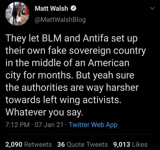 Matt Walsh They let BLM and Antifa set up their own fake sovereign country in the middle of an American city for months. But yeah sure the authorities are way harsher towards left wing activists. Whatever you say meme