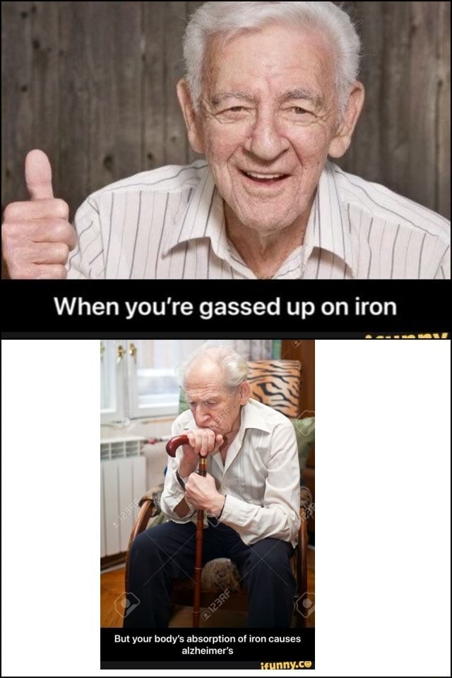 When you're gassed up on iron But your body's absorption of iron causes alzheimer's igunny.co memes
