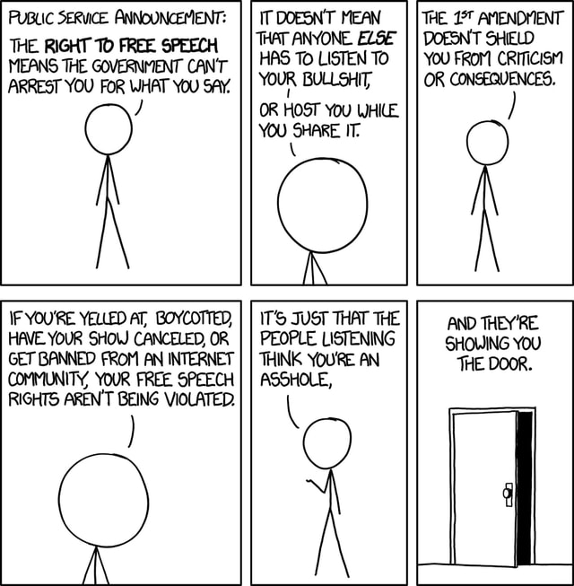 PUBLIC SERVICE. ANNOUNCEMENT THE RIGHT TO FREE SPEECH MEANS THE GOVERNMENT CAN'T ARREST YOU FOR WHAT YOU SAY. F YOU'RE YELLED AT, BOYCOTTED, HAVE YOUR SHOW CANCELED, OR AREN'T IT DOESNT MEAN THAT ANYONE. ELSE HAS To LISTEN TO YOUR BULLSHIT OR HOST YOU WHILE YOU SHARE IT ITS JUST THAT THE PEOPLE LISTENING THINK YOURE AN ASSHOLE, AND THEY'RE. SHOWING YOU memes