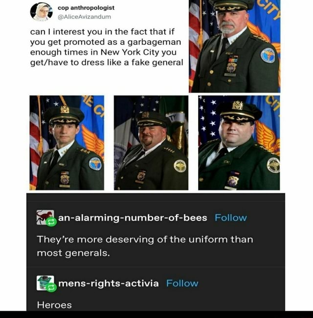 Cop anthropologist DAliceAvizandum can I interest you in the fact that if you get promoted as a garbageman enough times in New York City you to dress like a fake general Follow Lo They're more deserving of the uniform than most generals. rights activia Follow Heroes meme
