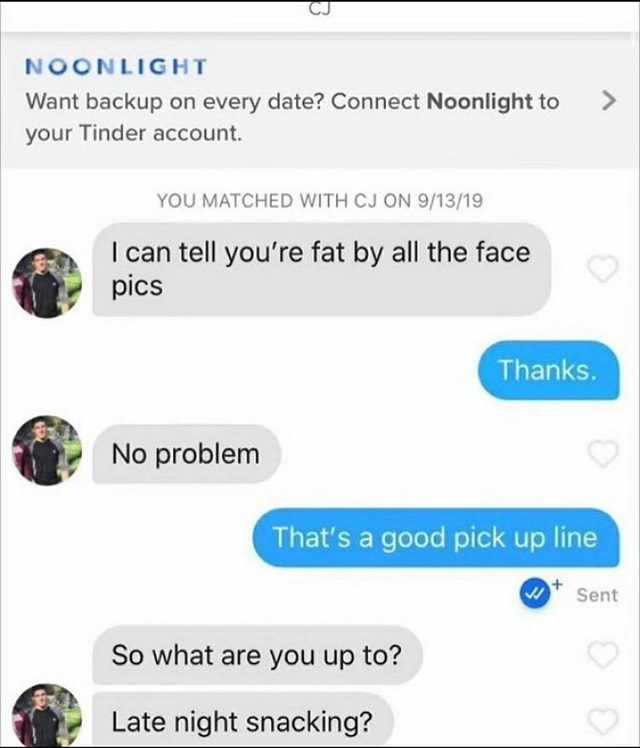 CCNLIGHT Want backup on every date Connect Noonlight to your Tinder account. YOU MATCHED WITH CJ ON can tell you're fat by all the face pics No problem That good pick up I ne I wy Sent So what are you up to Late night snacking memes