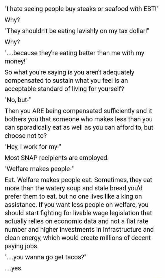 I hate seeing people buy steaks or seafood with EBT Why They shouldn't be eating lavishly on my tax dollar Why because they're eating better than me with my money So what you're saying is you aren't adequately compensated to sustain what you feel is an acceptable standard of living for yourself No, but Then you ARE being compensated sufficiently and it bothers you that someone who makes less than you can sporadically eat as well as you can afford to, but choose not to Hey, I work for my Most SNAP recipients are employed. Welfare makes people Eat. Welfare makes people eat. Sometimes, they eat more than the watery soup and stale bread you'd prefer them to eat, but no one lives like a king on assistance. If you want less people on welfare, you should start fighting for livable wage legislatio