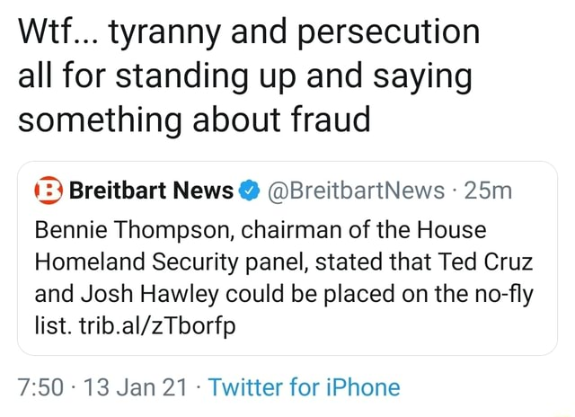 Wtf tyranny and persecution all for standing up and saying something about fraud 2 Breitbart News BreitbartNews Bennie Thompson, chairman of the House Homeland Security panel, stated that Ted Cruz and Josh Hawley could be placed on the no fly list. 13 Jan 21 Twitter for iPhone memes