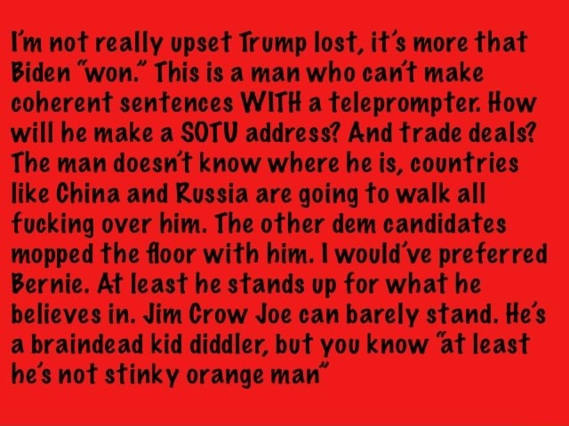 I'm not really upset Trump lost, it's more that Biden won. This is a man who cant make coherent sentences WITH a teleprompter. How will he make a SOTU address And trade deals The man doesn't know where he is, countries like China and Russia are going to walk all fucking over him. The other dem candidates mopped the floor with him. I would've preferred Bernie. At least he stands up for what he believes in. Jim Crow Joe can barely stand. He's a braindead kid diddler, but you know at least he's not stinky orange man meme