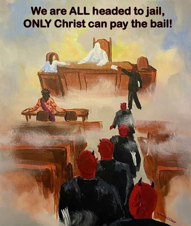 We are ALL headed to jail, ONLY Christ can pay the bail meme