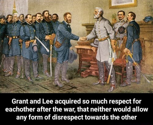 Grant and Lee acquired so much respect for eachother after the war, that neither would allow any form of disrespect towards the other  Grant and Lee acquired so much respect for eachother after the war, that neither would allow any form of disrespect towards the other memes