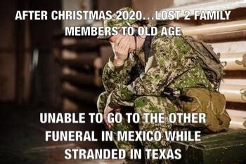 AFTER CHRISTMAS 2020 LOST 2 FATILY MENBERS TO OLD AGE UNABLE TO GO TO THE OTHFR FUNERAL IK MEXICO WHILE STRANDED IN TEXAS memes