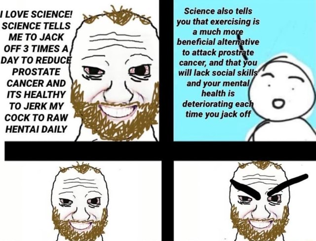 Science also tells I LOVE SCIENCE tells SCIENCE TELLS you hat is ME TO JACK beneficial alternative OFF 3 TIMES A DAYTOREDUCE to attack prostrate DAYTOREDUCE  TO JERK MY cancer, and that you PROSTATE will lack social skills CANCER AND and your mental,. ITS HEALTHY  health is deterioratingeach TO JERK MY time you jack off COCK TO RAW memes