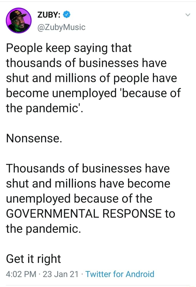 People keep saying that thousands of businesses have shut and millions of people have become unemployed because of the pandemic'. Nonsense. Thousands of businesses have shut and millions have become unemployed because of the GOVERNMENTAL RESPONSE to the pandemic. Get it right PM 23 Jan 21 Twitter for Android memes