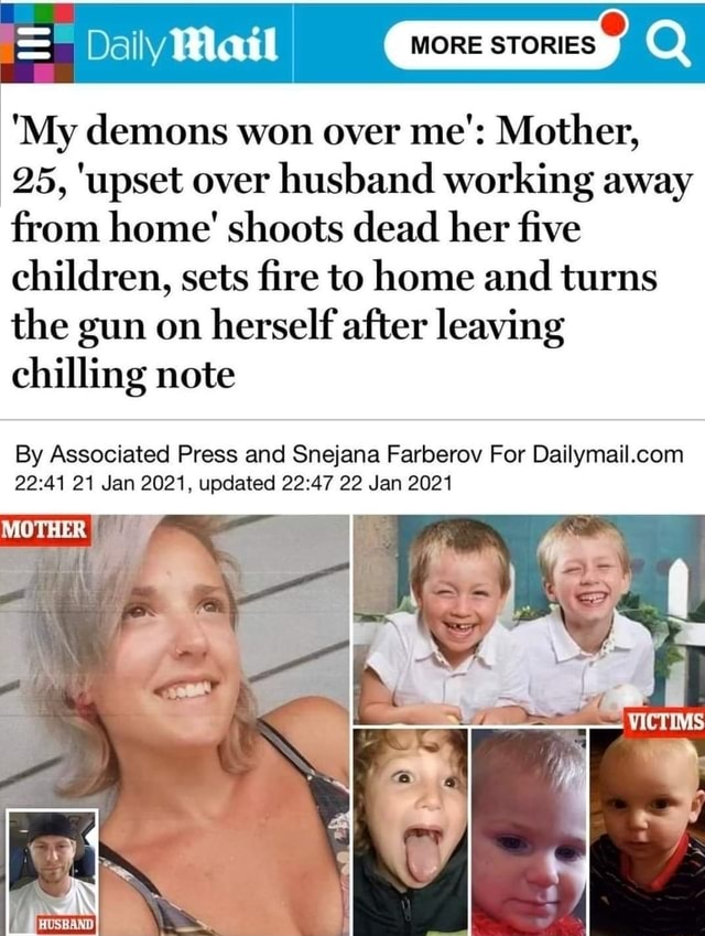 Dally Wail My demons won over me' Mother, 25, upset over husband working away from home shoots dead her five children, sets fire to home and turns the gun on herself after leaving chilling note By Associated Press and Snejana Farberov For 21 Jan 2021, updated 22 Jan 2021 MOTHER memes