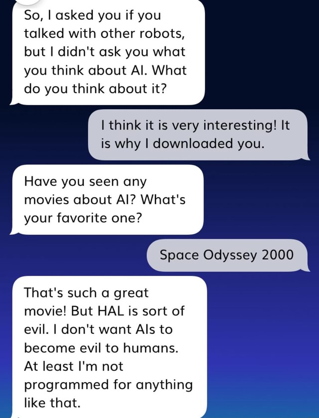 So, I asked you if you talked with other robots, but I didn't ask you what you think about Al. What do you think about it I think it is very interesting It is why I downloaded you. Have you seen any movies about Al What's your favorite one Space Odyssey 2000 That's such a great movie But HAL is sort of evil. I do not want Als to become evil to humans. At least I'm not programmed for anything like that meme