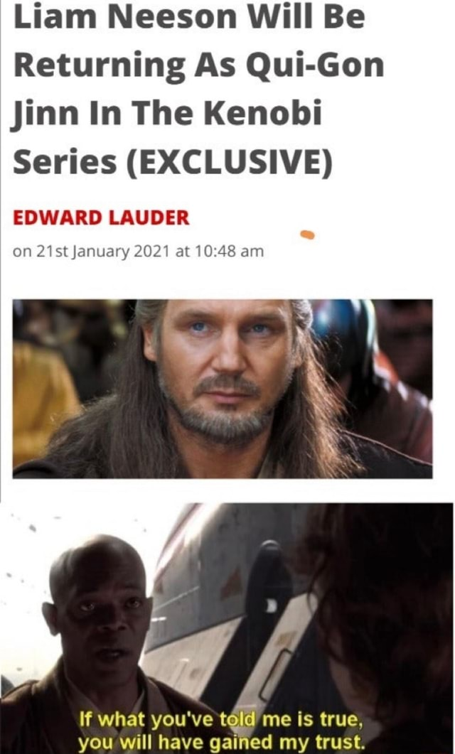 Liam Neeson Will Be Returning As Qui Gon Jinn In The Kenobi Series EXCLUSIVE EDWARD LAUDER on 21st January 2021 at am if what you've told me is true, you will have gained my trust memes