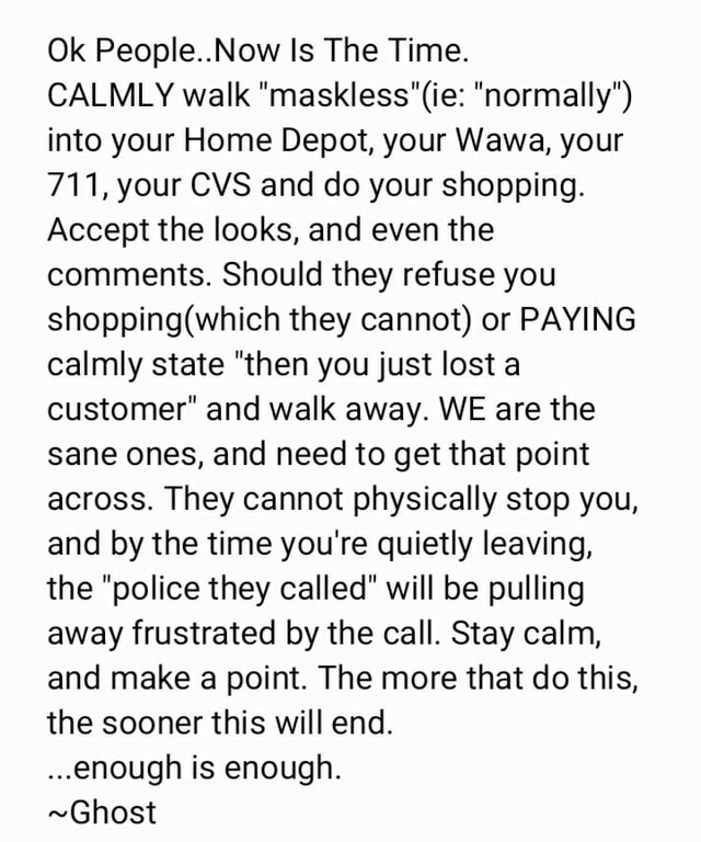 Ok People Now Is The Time. CALMLY walk normally  into your Home Depot, your Wawa, your 711, your CVS and do your shopping. Accept the looks, and even the comments. Should they refuse you they cannot or PAYING calmly state then you just lost a customer and walk away. WE are the sane ones, and need to get that point across. They cannot physically stop you, and by the time you're quietly leaving, the police they called will be pulling away frustrated by the call. Stay calm, and make a point. The more that do this, the sooner this will end enough is enough. Ghost memes