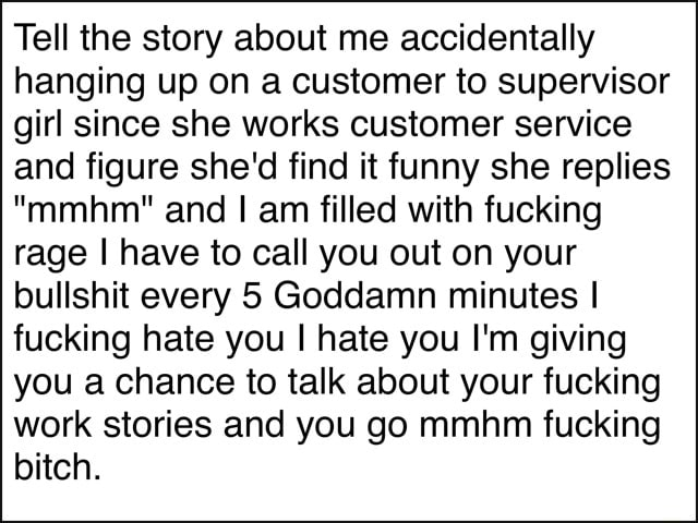Tell the story about me accidentally hanging up on a customer to supervisor girl since she works customer service and figure she'd find it funny she replies mmhm and am filled with fucking rage I have to call you out on your bullshit every 5 Goddamn minutes I fucking hate you I hate you I'm giving you a chance to talk about your fucking work stories and you go mmhm fucking bitch memes