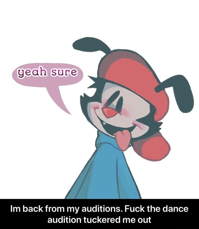 Geah sure Im back from my auditions. Fuck the dance audition tuckered me out  Im back from my auditions. Fuck the dance audition tuckered me out meme
