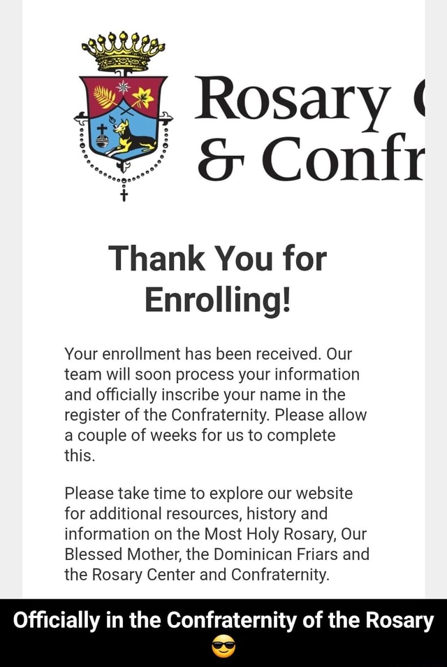 Rosary Confr Thank You for Enrolling Your enrollment has been received. Our team will soon process your information and officially inscribe your name in the register of the Confraternity. Please allow a couple of weeks for us to complete this. Please take time to explore our website for additional resources, history and information on the Most Holy Rosary, Our Blessed Mother, the Dominican Friars and the Rosary Center and Confraternity. Officially in the Confraternity of the Rosary  Officially in the Confraternity of the Rosary  memes
