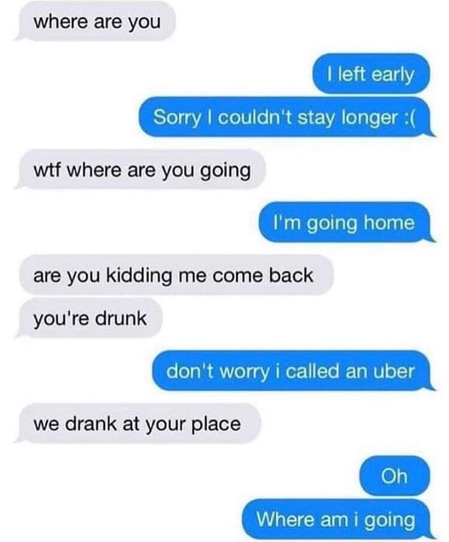 Where are you I left early Sorry I couldn't stay longer wit where are you going I'm going home are you kidding me come back you're drunk do not worry I called an uber we drank at your place Oh Where am I going meme