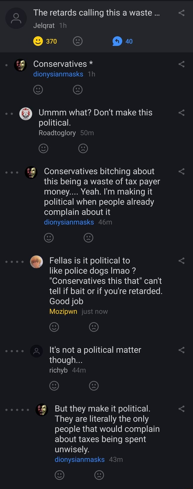 The retards calling this a waste Jelgrat 40 Conservatives * dionysianmasks Ummm what Do not make this political. Roadtoglory Conservatives bitching about this being a waste of tax payer money Yeah. I'm making it political when people already complain about it dionysianmasks Fellas is it political to like police dogs Imao  Conservatives this that can not tell if bait or if you're retarded. Good job Mozipwn It's not a political matter though richyb But they make it political. They are literally the only people that would complain about taxes being spent unwisely. dionysianmasks memes