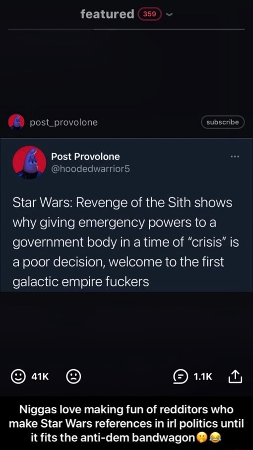 Featured provolone subscribe Post Provolone hoodedwarrior5 Star Wars Revenge of the Sith shows why giving emergency powers to a government body in a time of crisis is a poor decision, welcome to the first galactic empire fuckers Niggas love making fun of redditors who make Star Wars references in irl politics until it fits the anti dem bandwagon   Niggas love making fun of redditors who make Star Wars references in irl politics until it fits the anti dem bandwagon memes