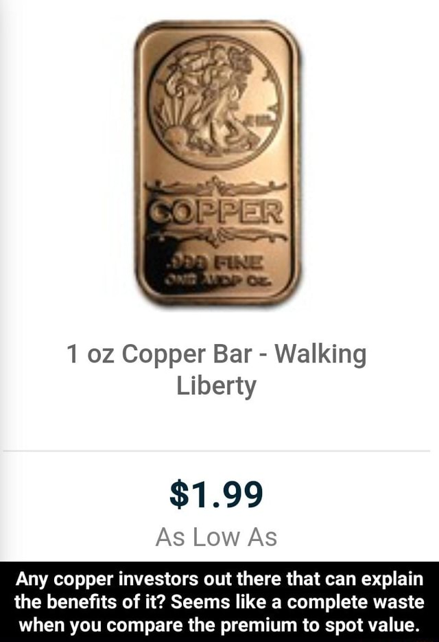 SOL I oz Copper Bar  Walking Liberty $1.99 As Low As Any copper investors out there that can explain the benefits of it Seems like a complete waste when you compare the premium to spot value.  Any copper investors out there that can explain the benefits of it Seems like a complete waste when you compare the premium to spot value memes