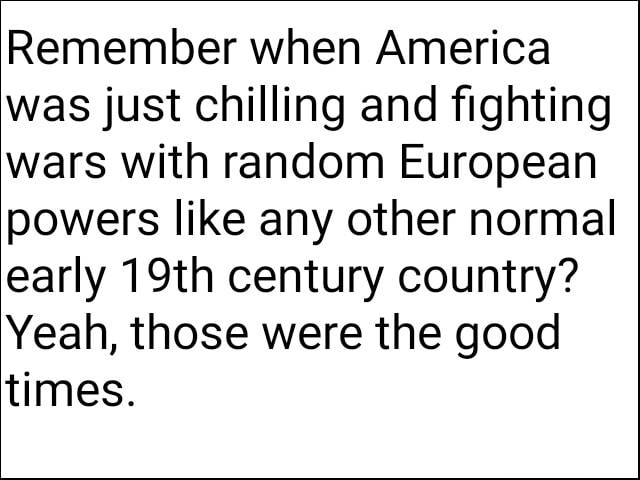 Remember when America was just chilling and fighting wars with random European powers like any other normal early 19th century country Yeah, those were the good times memes