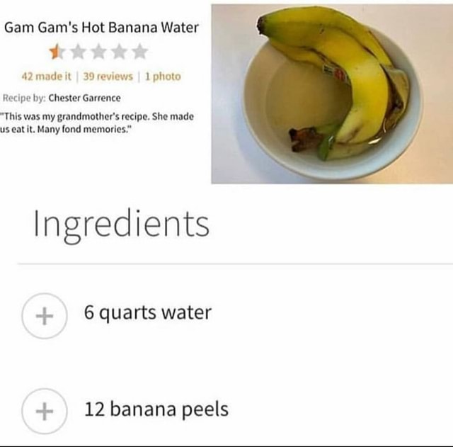 Gam Gam's Hot Banana Water 42 made it I 39 reviews I 1 photo Recipe by Chester Garrence This was my grandmother's recipe. She made us eat it. Many fond memories. Ingredients 6 quarts water 12 banana peels memes