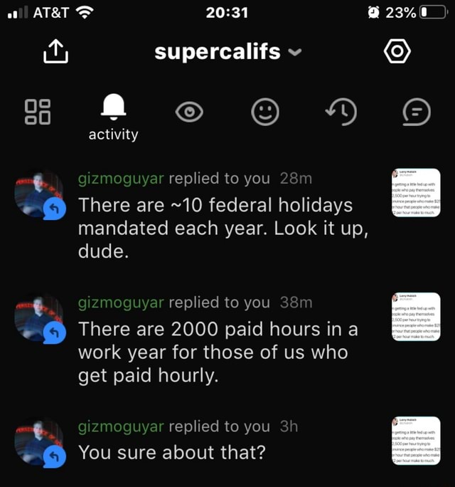 ATaT 23% supercalifs DD activity gizmoguyar replied to you There are 10 federal holidays mandated each year. Look it up, re Ure gizmoguyar replied to you 4 There are 2000 paid hours ina work year for those of us who get paid hourly. noguyar replied to you You sure about that memes