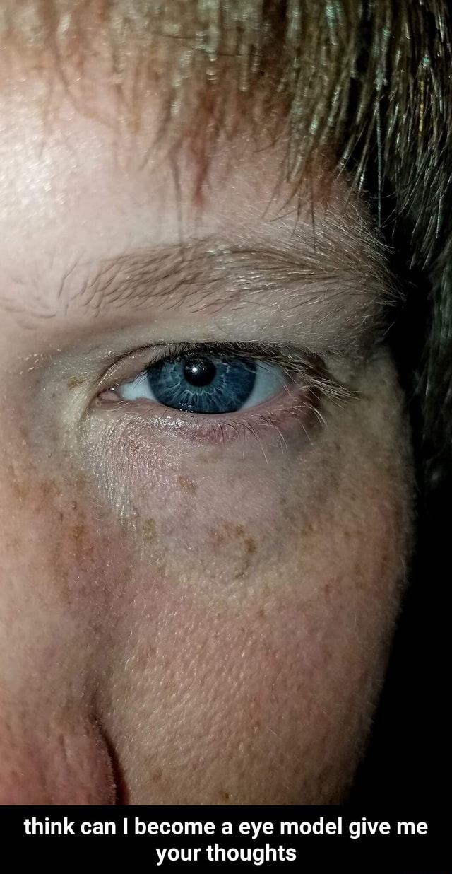 Think can I become a eye model give me your thoughts  think can I become a eye model give me your thoughts memes