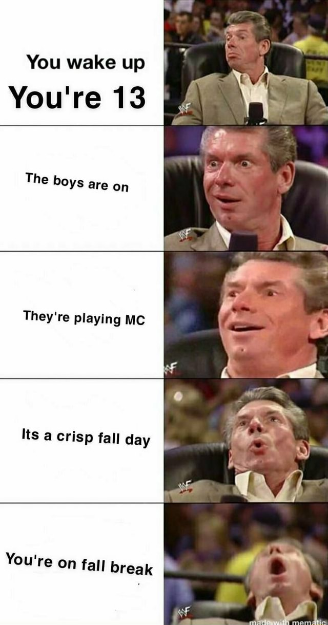 You wake up You're 13 The boys are on They're playing MC Its a crisp fall day I You're on fall break 3 if meme