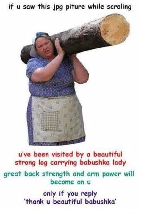 Thank u beautiful babushka if u saw this pg piture while scroling u've been visited by a beautiful strong log carrying babushka lady great back strength and arm power will become on u only if you reply thank u beautiful babushka memes