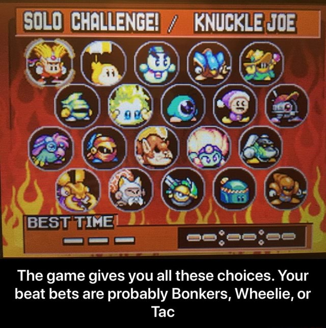 The game gives you all these choices. Your beat bets are probably Bonkers, Wheelie, or Tac The game gives you all these choices. Your beat bets are probably Bonkers, Wheelie, or Tac meme