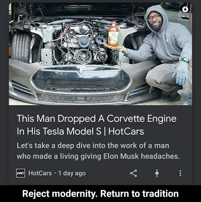 This Man Dropped A Corvette Engine In His Tesla Model S I HotCars Let's take a deep dive into the work of a man who made a living giving Elon Musk headaches. HotCars 1 day ago Reject modernity. Return to tradition  Reject modernity. Return to tradition memes