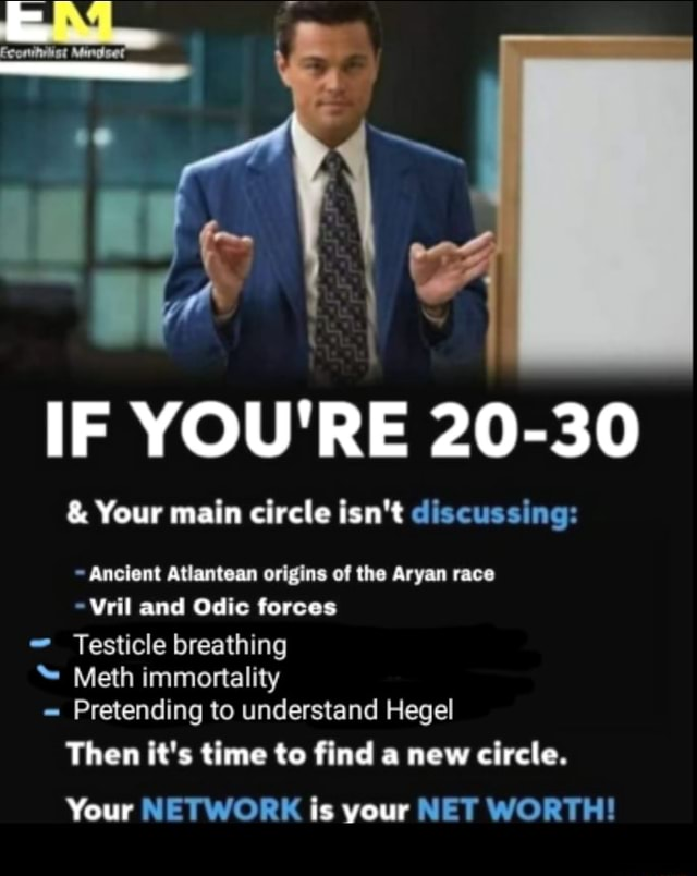 IF YOU'RE 20 30  and  Your main circle isn't discussing Ancient Atlantean origins of the Aryan race Vril and Odic forces Testicle breathing Meth immortality Pretending to understand Hegel Then it's time to find a new circle. Your NETWORK is your NET WORTH memes