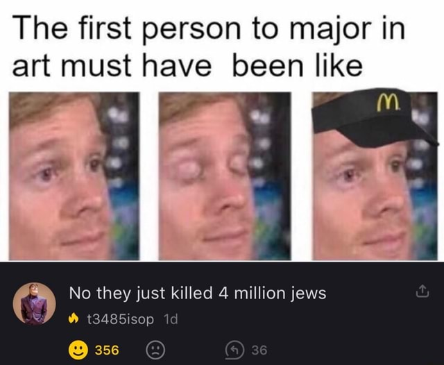 The first person to major in art must have been like mm. No they just killed 4 million jews 36 t3485isop 356 memes